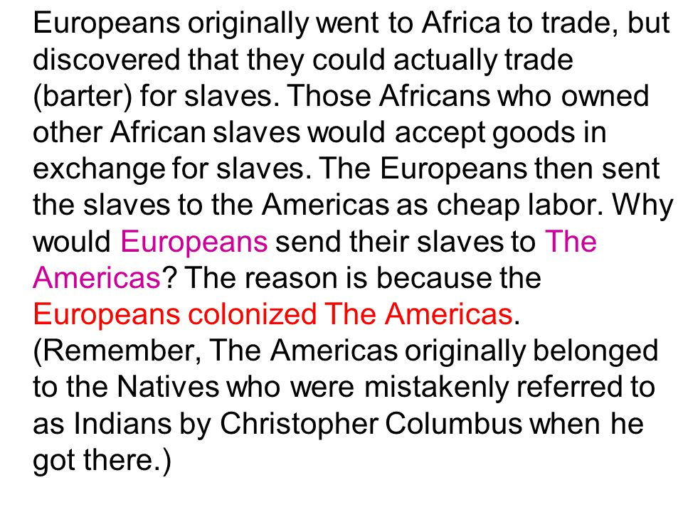 Europeans originally went to Africa to trade, but discovered that they could actually trade (barter) for slaves.