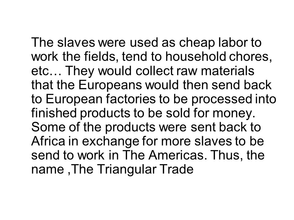The slaves were used as cheap labor to work the fields, tend to household chores, etc… They would collect raw materials that the Europeans would then send back to European factories to be processed into finished products to be sold for money.