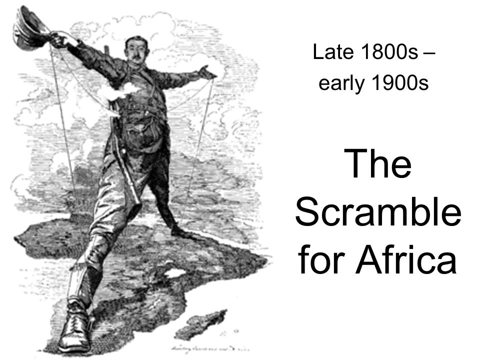 The Scramble for Africa Late 1800s – early 1900s