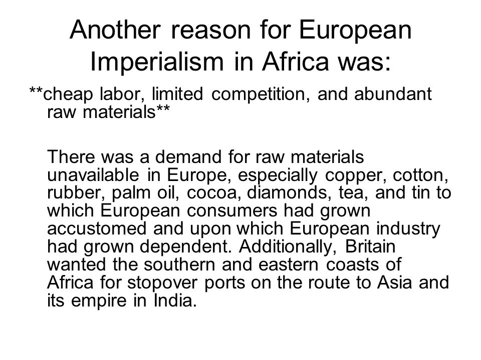 Another reason for European Imperialism in Africa was: **cheap labor, limited competition, and abundant raw materials** There was a demand for raw materials unavailable in Europe, especially copper, cotton, rubber, palm oil, cocoa, diamonds, tea, and tin to which European consumers had grown accustomed and upon which European industry had grown dependent.