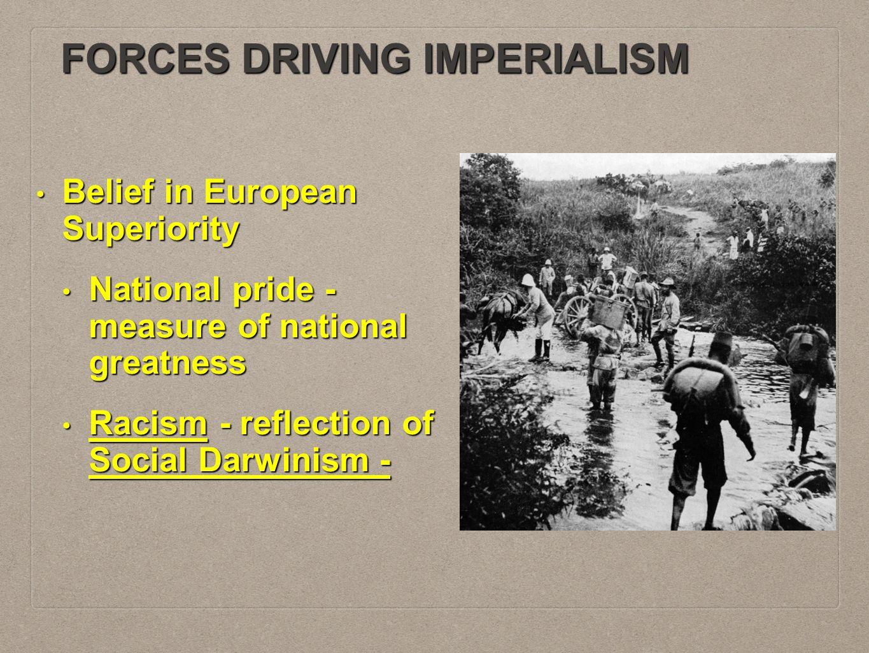 FORCES DRIVING IMPERIALISM Belief in European Superiority Belief in European Superiority National pride - measure of national greatness National pride