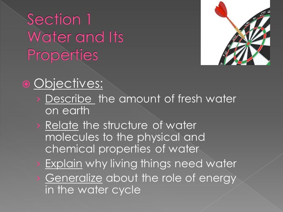  Objectives: › Describe the amount of fresh water on earth › Relate the structure of water molecules to the physical and chemical properties of water › Explain why living things need water › Generalize about the role of energy in the water cycle