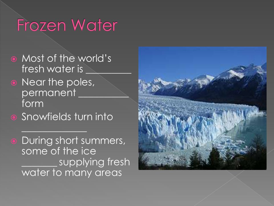  Most of the world's fresh water is _________  Near the poles, permanent __________ form  Snowfields turn into _____________  During short summers, some of the ice _______ supplying fresh water to many areas