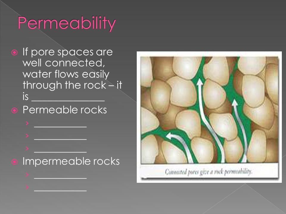  If pore spaces are well connected, water flows easily through the rock – it is ______________  Permeable rocks › ___________  Impermeable rocks › ___________