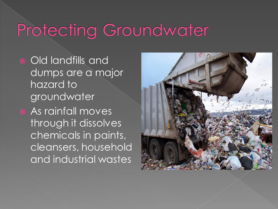  Old landfills and dumps are a major hazard to groundwater  As rainfall moves through it dissolves chemicals in paints, cleansers, household and industrial wastes