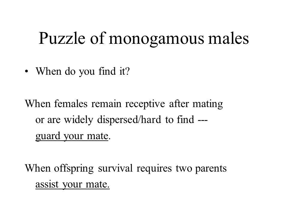 Puzzle of monogamous males When do you find it? When females remain receptive after mating or are widely dispersed/hard to find --- guard your mate. W