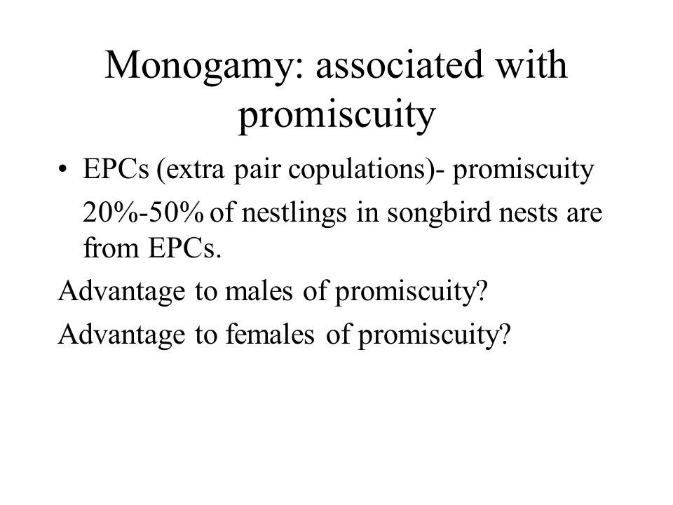 Monogamy: associated with promiscuity EPCs (extra pair copulations)- promiscuity 20%-50% of nestlings in songbird nests are from EPCs. Advantage to ma