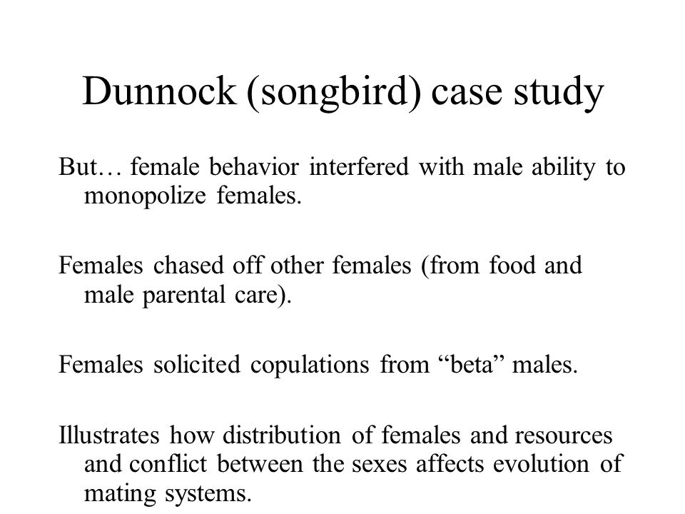 Dunnock (songbird) case study But… female behavior interfered with male ability to monopolize females. Females chased off other females (from food and