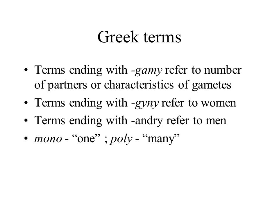 Greek terms Terms ending with -gamy refer to number of partners or characteristics of gametes Terms ending with -gyny refer to women Terms ending with