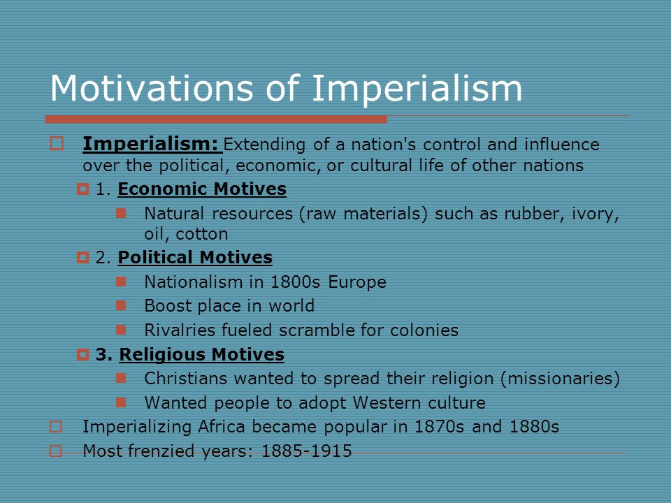 Motivations of Imperialism  Imperialism: Extending of a nation s control and influence over the political, economic, or cultural life of other nations  1.