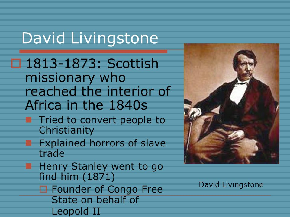 David Livingstone  1813-1873: Scottish missionary who reached the interior of Africa in the 1840s Tried to convert people to Christianity Explained horrors of slave trade Henry Stanley went to go find him (1871)  Founder of Congo Free State on behalf of Leopold II David Livingstone