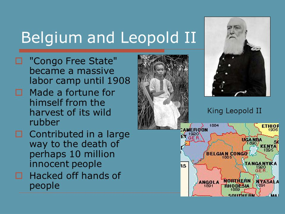 Belgium and Leopold II  Congo Free State became a massive labor camp until 1908  Made a fortune for himself from the harvest of its wild rubber  Contributed in a large way to the death of perhaps 10 million innocent people  Hacked off hands of people King Leopold II Children and adults had their hands chopped off