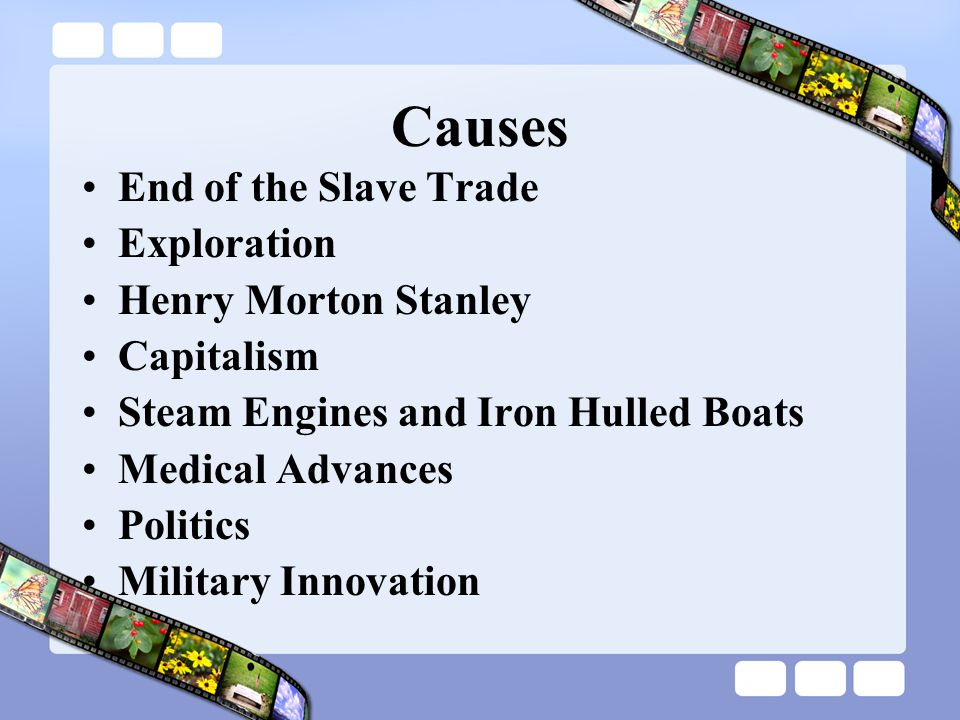 Causes End of the Slave Trade Exploration Henry Morton Stanley Capitalism Steam Engines and Iron Hulled Boats Medical Advances Politics Military Innovation