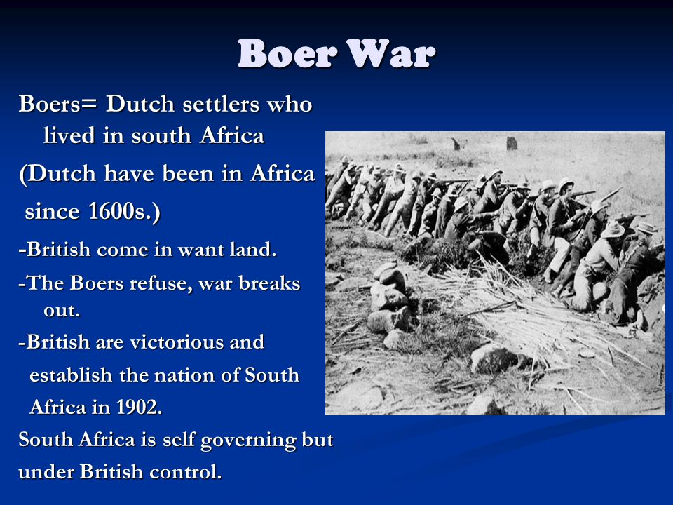Boer War Boers= Dutch settlers who lived in south Africa (Dutch have been in Africa since 1600s.) since 1600s.) - British come in want land.