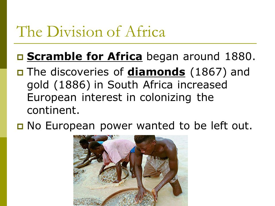 The Division of Africa  Scramble for Africa began around 1880.  The discoveries of diamonds (1867) and gold (1886) in South Africa increased Europea