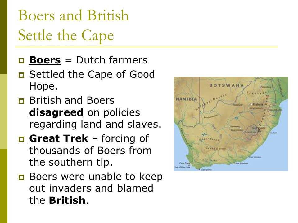 Boers and British Settle the Cape  Boers = Dutch farmers  Settled the Cape of Good Hope.  British and Boers disagreed on policies regarding land an