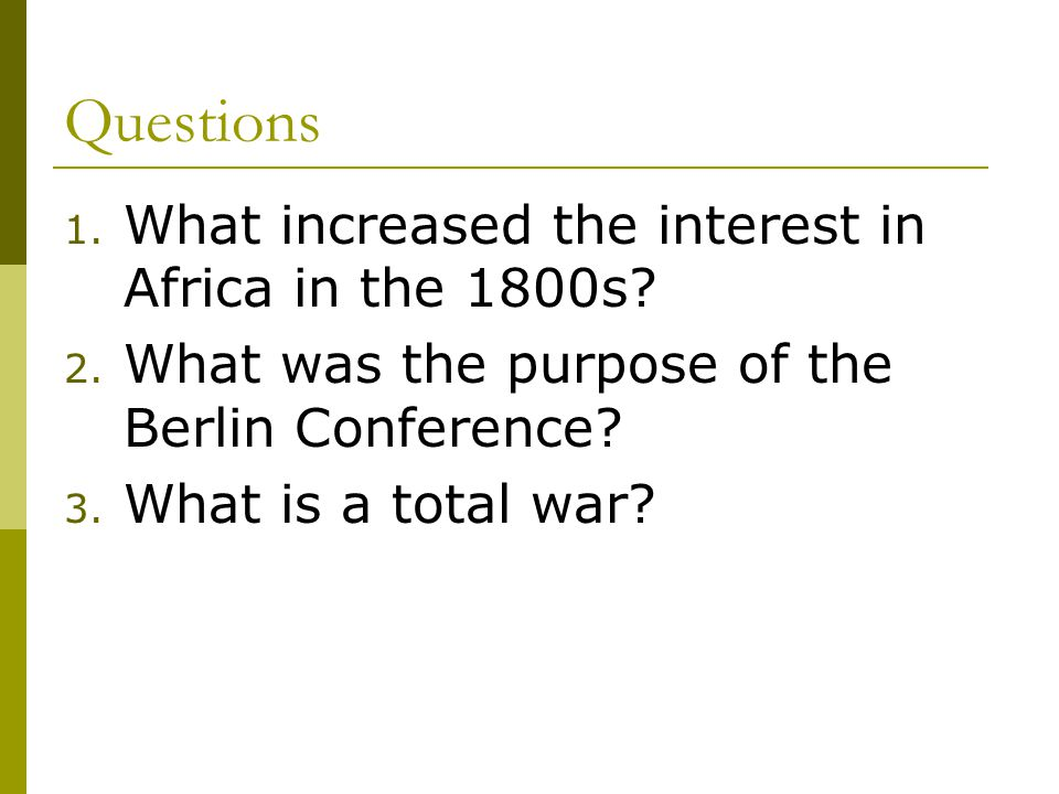 Questions 1. What increased the interest in Africa in the 1800s? 2. What was the purpose of the Berlin Conference? 3. What is a total war?
