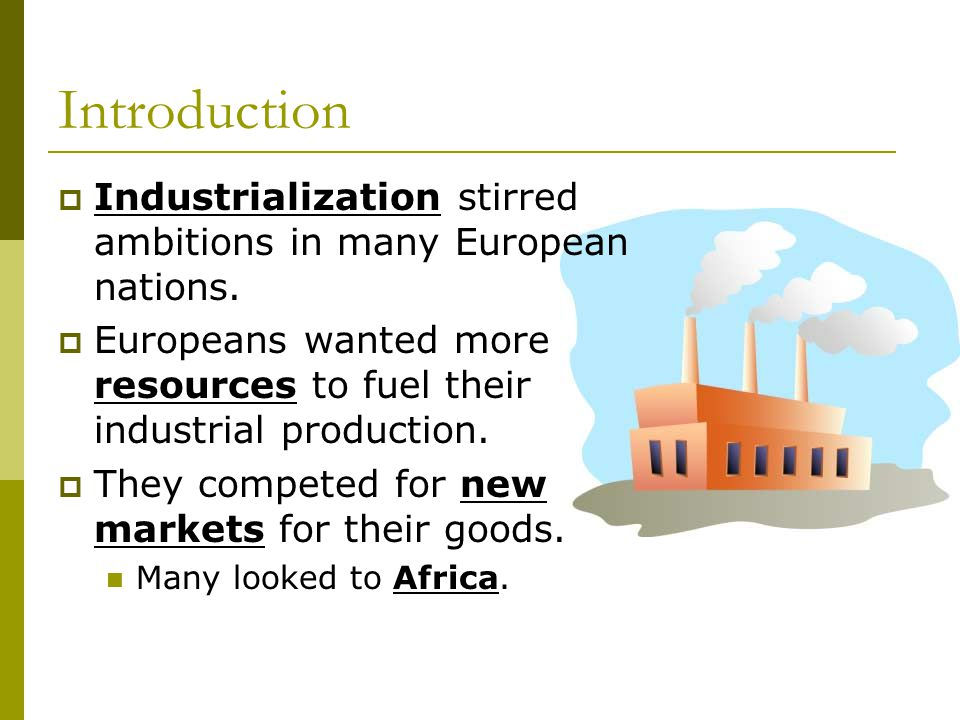 Introduction  Industrialization stirred ambitions in many European nations.  Europeans wanted more resources to fuel their industrial production. 
