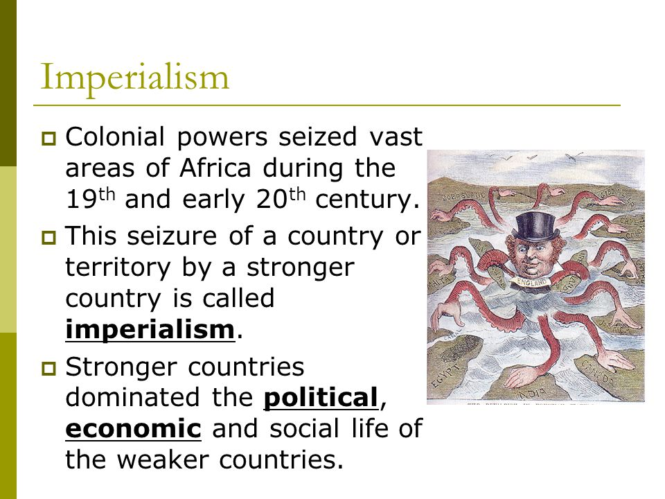 Imperialism  Colonial powers seized vast areas of Africa during the 19 th and early 20 th century.  This seizure of a country or territory by a stro