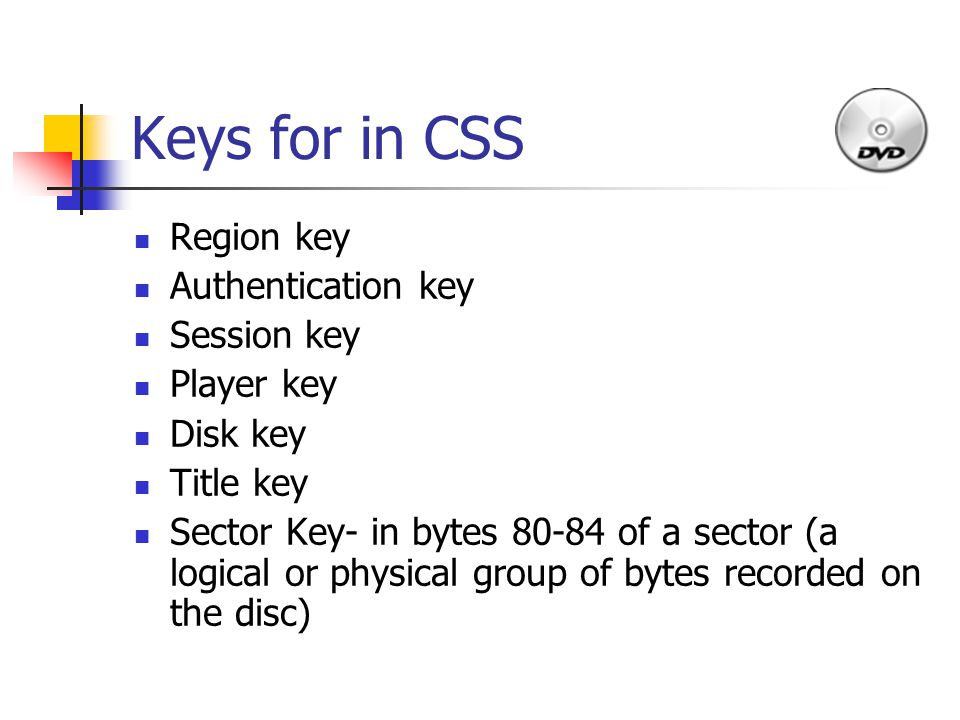 Keys for in CSS Region key Authentication key Session key Player key Disk key Title key Sector Key- in bytes 80-84 of a sector (a logical or physical group of bytes recorded on the disc)