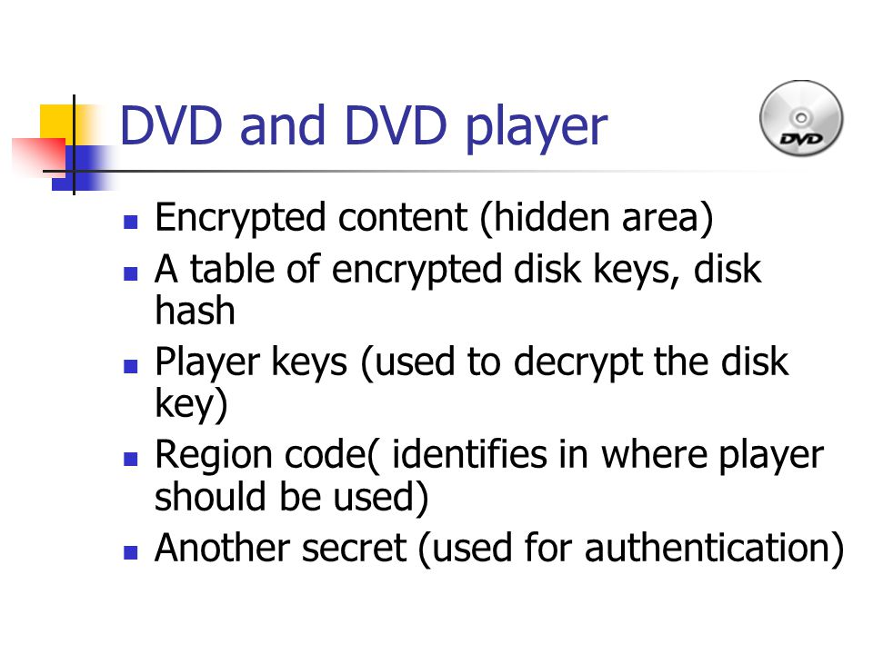 DVD and DVD player Encrypted content (hidden area) A table of encrypted disk keys, disk hash Player keys (used to decrypt the disk key) Region code( identifies in where player should be used) Another secret (used for authentication)