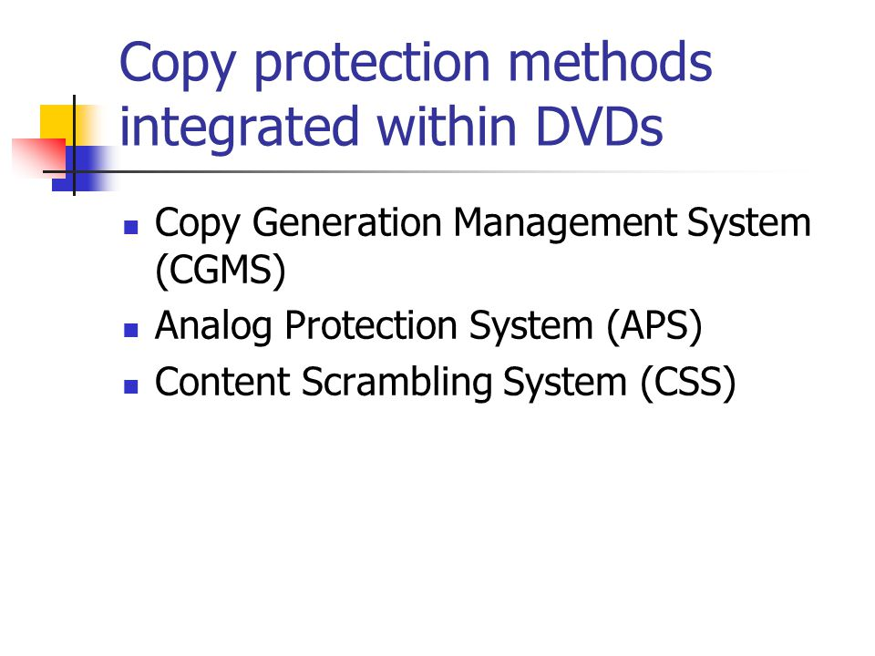Copy protection methods integrated within DVDs Copy Generation Management System (CGMS) Analog Protection System (APS) Content Scrambling System (CSS)