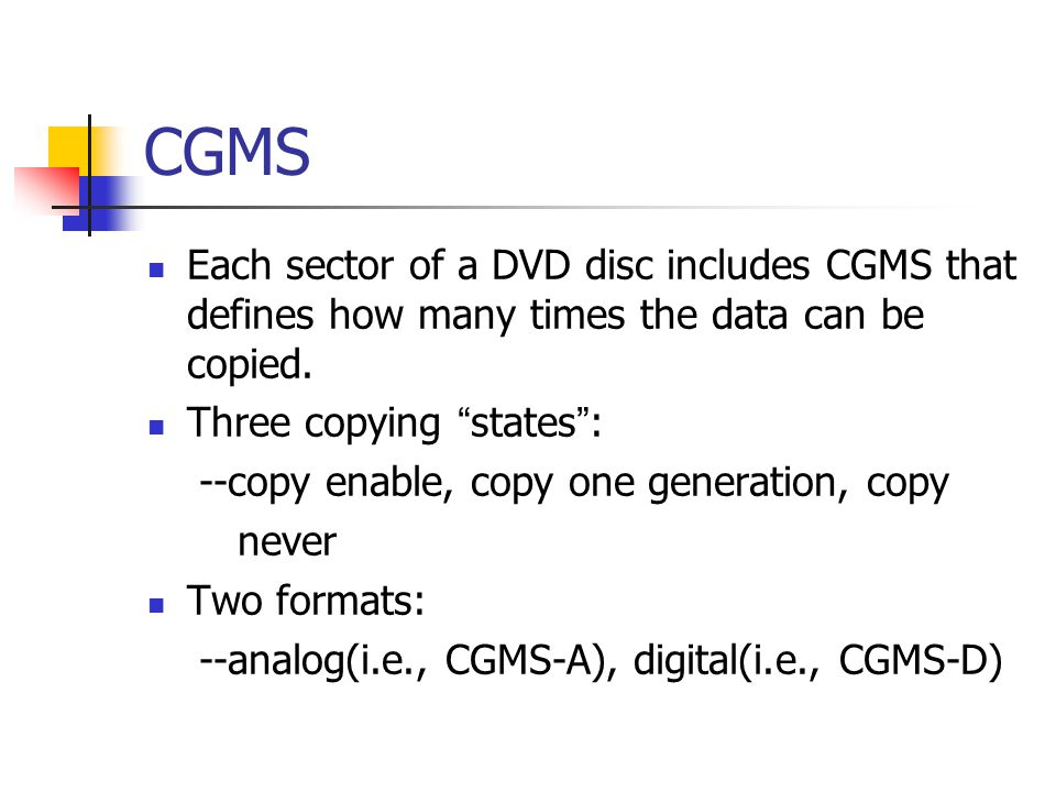 CGMS Each sector of a DVD disc includes CGMS that defines how many times the data can be copied.