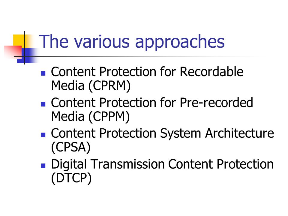 The various approaches Content Protection for Recordable Media (CPRM) Content Protection for Pre-recorded Media (CPPM) Content Protection System Architecture (CPSA) Digital Transmission Content Protection (DTCP)