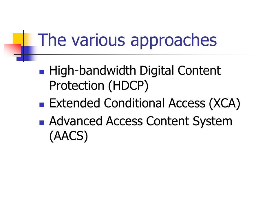 The various approaches High-bandwidth Digital Content Protection (HDCP) Extended Conditional Access (XCA) Advanced Access Content System (AACS)
