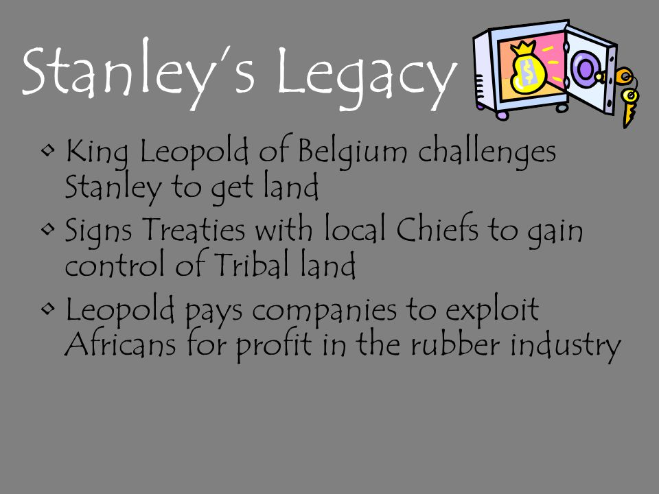 Stanley's Legacy King Leopold of Belgium challenges Stanley to get land Signs Treaties with local Chiefs to gain control of Tribal land Leopold pays companies to exploit Africans for profit in the rubber industry