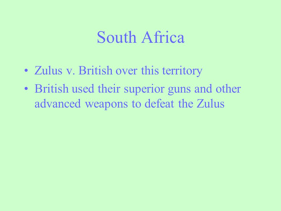 South Africa Zulus v. British over this territory British used their superior guns and other advanced weapons to defeat the Zulus