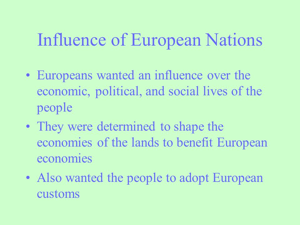 Influence of European Nations Europeans wanted an influence over the economic, political, and social lives of the people They were determined to shape
