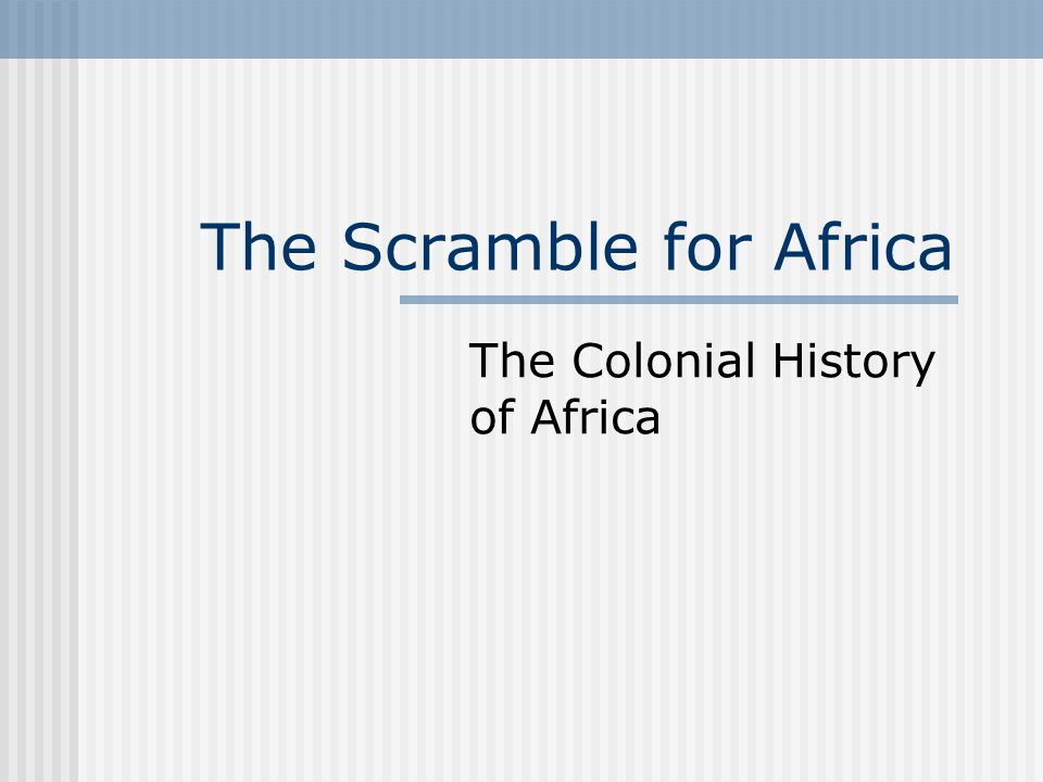 The Scramble for Africa The Colonial History of Africa