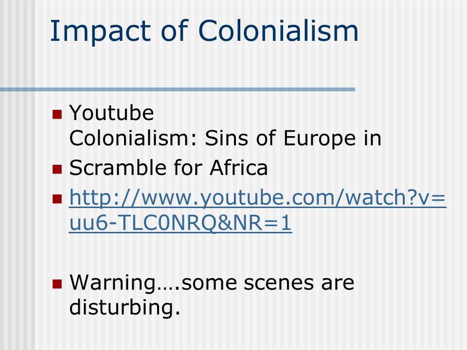 Impact of Colonialism Youtube Colonialism: Sins of Europe in Scramble for Africa http://www.youtube.com/watch?v= uu6-TLC0NRQ&NR=1 http://www.youtube.c