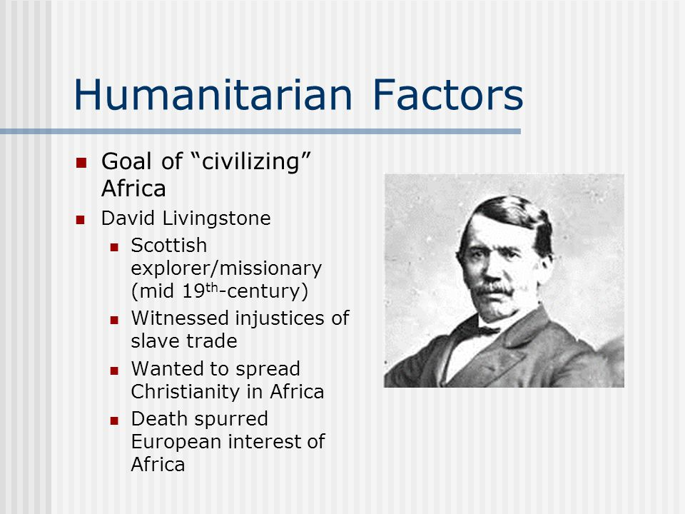 Humanitarian Factors Goal of civilizing Africa David Livingstone Scottish explorer/missionary (mid 19 th -century) Witnessed injustices of slave trade Wanted to spread Christianity in Africa Death spurred European interest of Africa