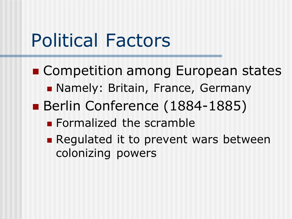 Political Factors Competition among European states Namely: Britain, France, Germany Berlin Conference (1884-1885) Formalized the scramble Regulated it to prevent wars between colonizing powers