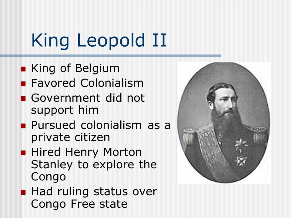King Leopold II King of Belgium Favored Colonialism Government did not support him Pursued colonialism as a private citizen Hired Henry Morton Stanley