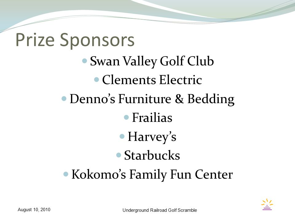 Prize Sponsors Swan Valley Golf Club Clements Electric Denno's Furniture & Bedding Frailias Harvey's Starbucks Kokomo's Family Fun Center Underground
