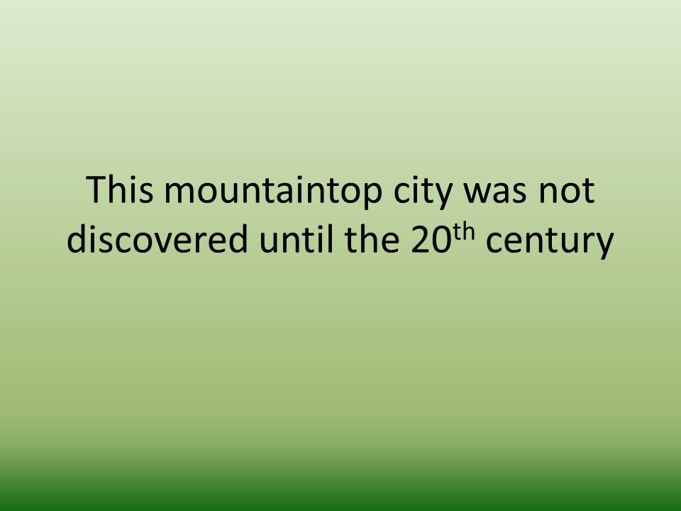 This mountaintop city was not discovered until the 20 th century