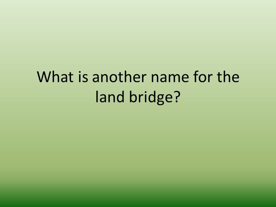 What is another name for the land bridge?