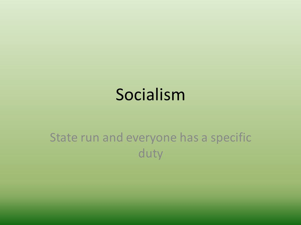 Socialism State run and everyone has a specific duty