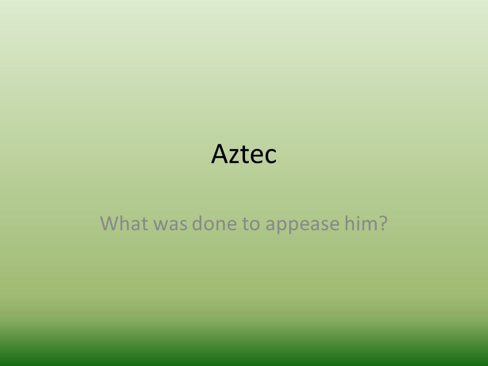 Aztec What was done to appease him?