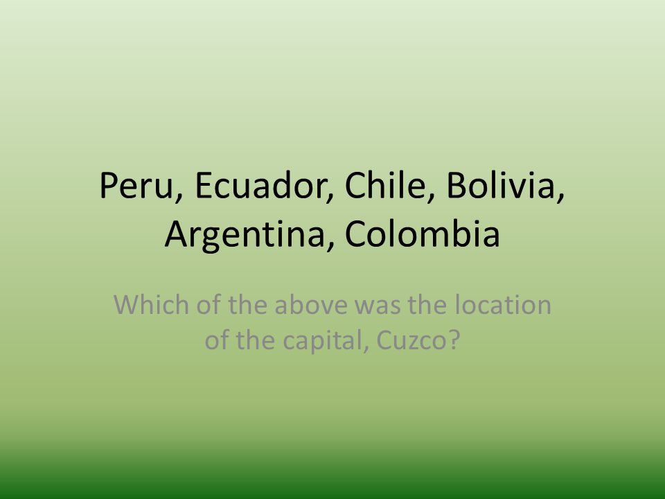 Peru, Ecuador, Chile, Bolivia, Argentina, Colombia Which of the above was the location of the capital, Cuzco