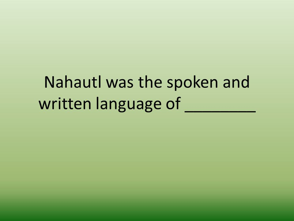 Nahautl was the spoken and written language of ________