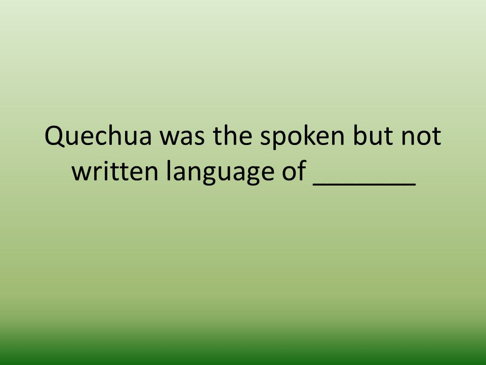 Quechua was the spoken but not written language of _______