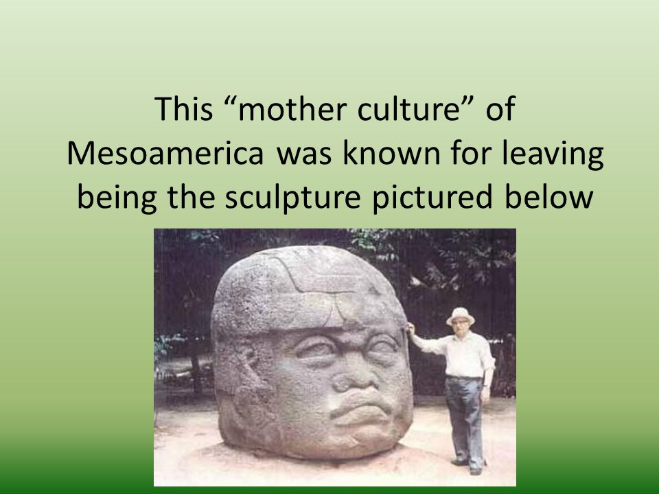 "This ""mother culture"" of Mesoamerica was known for leaving being the sculpture pictured below"