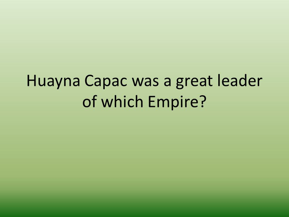 Huayna Capac was a great leader of which Empire?