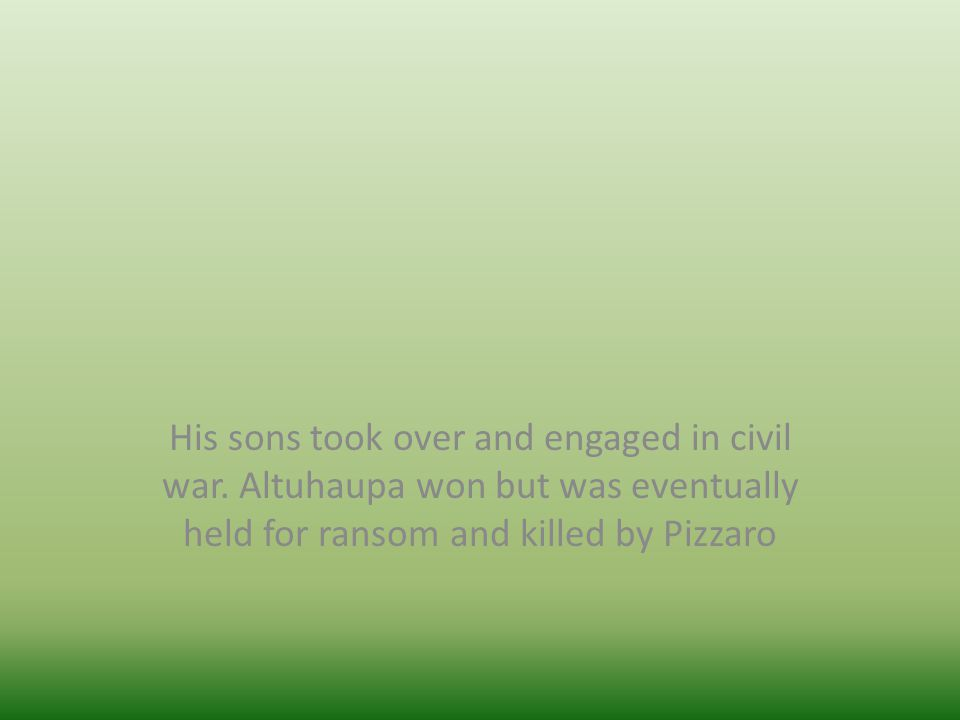 His sons took over and engaged in civil war. Altuhaupa won but was eventually held for ransom and killed by Pizzaro