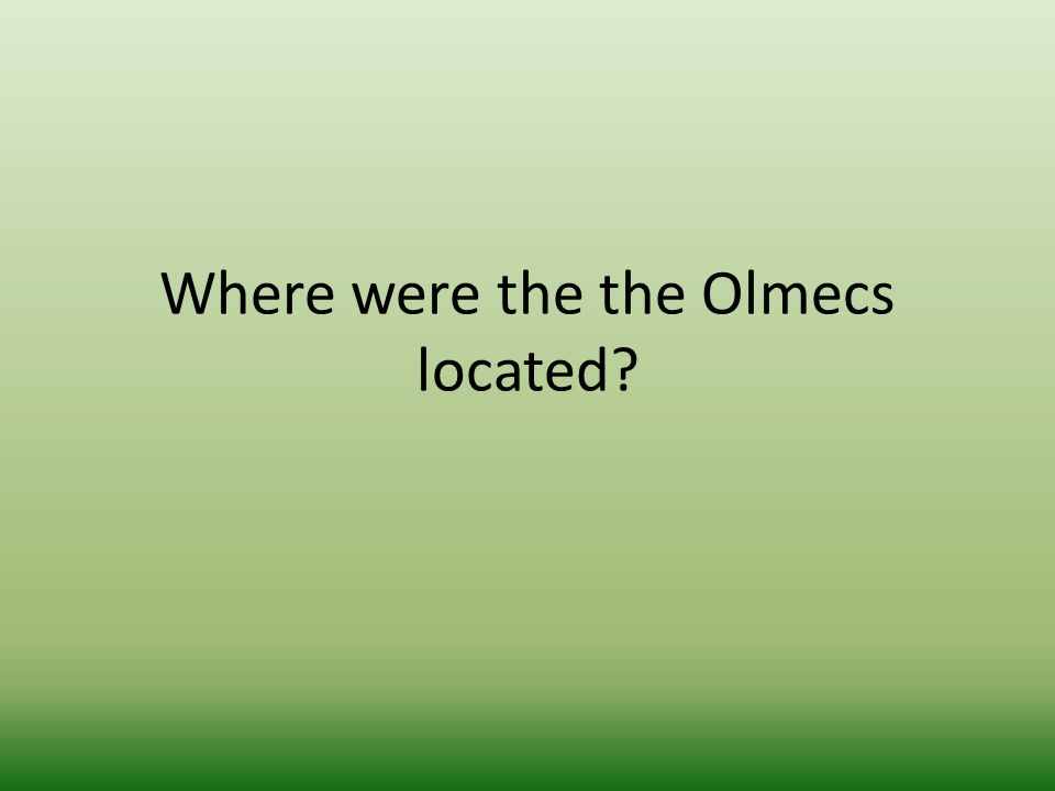 Where were the the Olmecs located?
