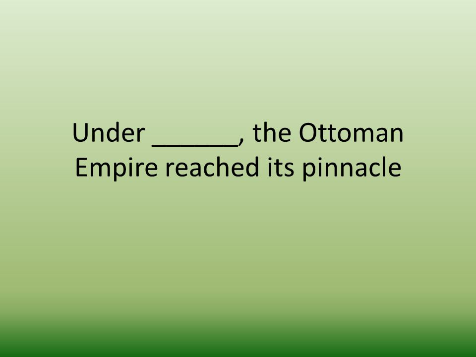 Under ______, the Ottoman Empire reached its pinnacle